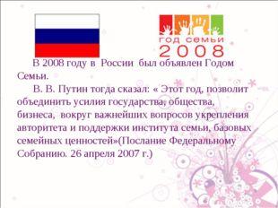 В 2008 году в России был объявлен Годом Семьи. В. В. Путин тогда сказал: « Э