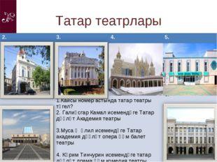 Татар театрлары 2.3.4.5. 1. Кайсы номер астында татар театры түгел? Галиә
