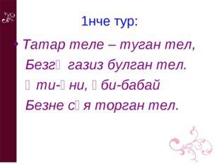 1нче тур: Татар теле – туган тел, Безгә газиз булган тел. Әти-әни, әби-бабай