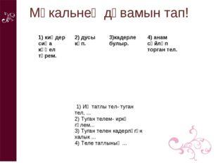 Мәкальнең дәвамын тап! 1) киңдер сиңа күңел түрем. 2) дусы күп. 3)кадерле б