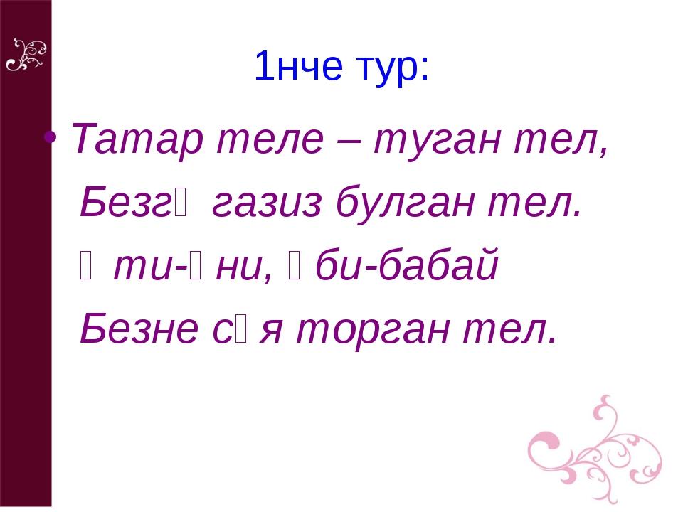 1нче тур: Татар теле – туган тел, Безгә газиз булган тел. Әти-әни, әби-бабай...