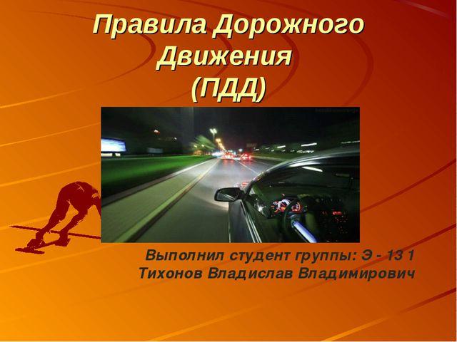 Правила Дорожного Движения (ПДД) Выполнил студент группы: Э - 13 1 Тихонов Вл...