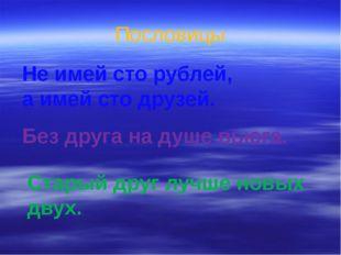 Пословицы Не имей сто рублей, а имей сто друзей. Без друга на душе вьюга. Ста