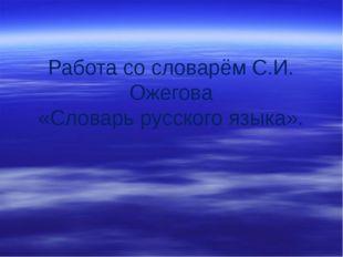 Работа со словарём С.И. Ожегова «Словарь русского языка».