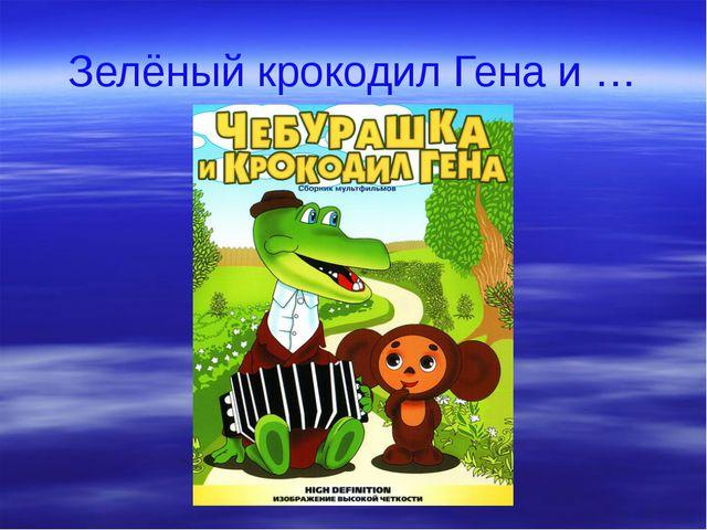 Зелёный крокодил Гена и …