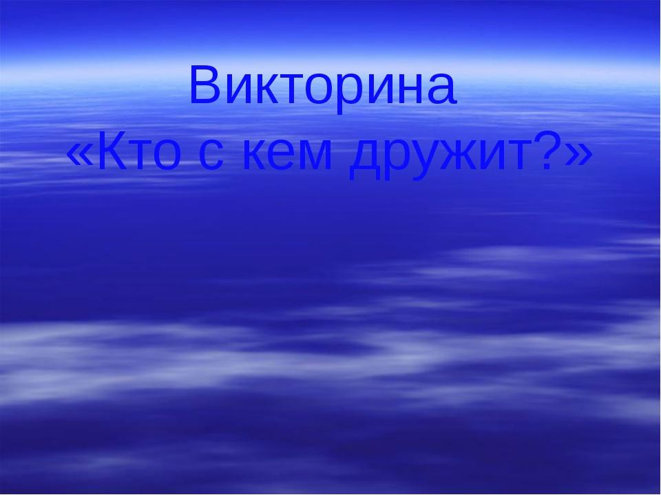 Викторина «Кто с кем дружит?»