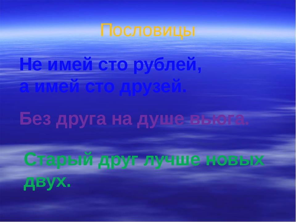 Пословицы Не имей сто рублей, а имей сто друзей. Без друга на душе вьюга. Ста...