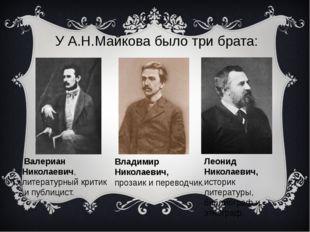 У А.Н.Майкова было три брата: Леонид Николаевич, историк литературы, библиогр