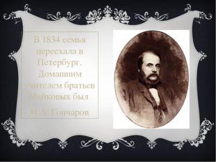 В1834семья переехала в Петербург. Домашним учителем братьев Майковых был И.