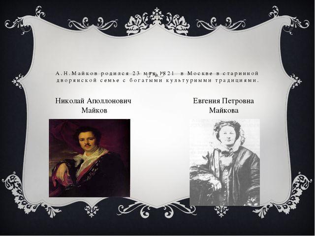 А.Н.Майков родился 23 мая 1821 в Москве в старинной дворянской семье с богаты...
