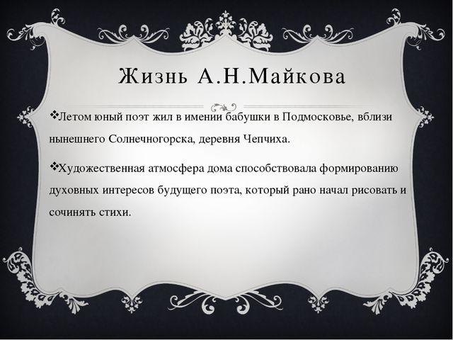 Жизнь А.Н.Майкова Летом юный поэт жил в имении бабушки в Подмосковье, вблизи...