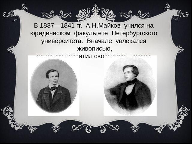 В1837—1841гг. А.Н.Майков учился на юридическом факультете Петербургского ун...