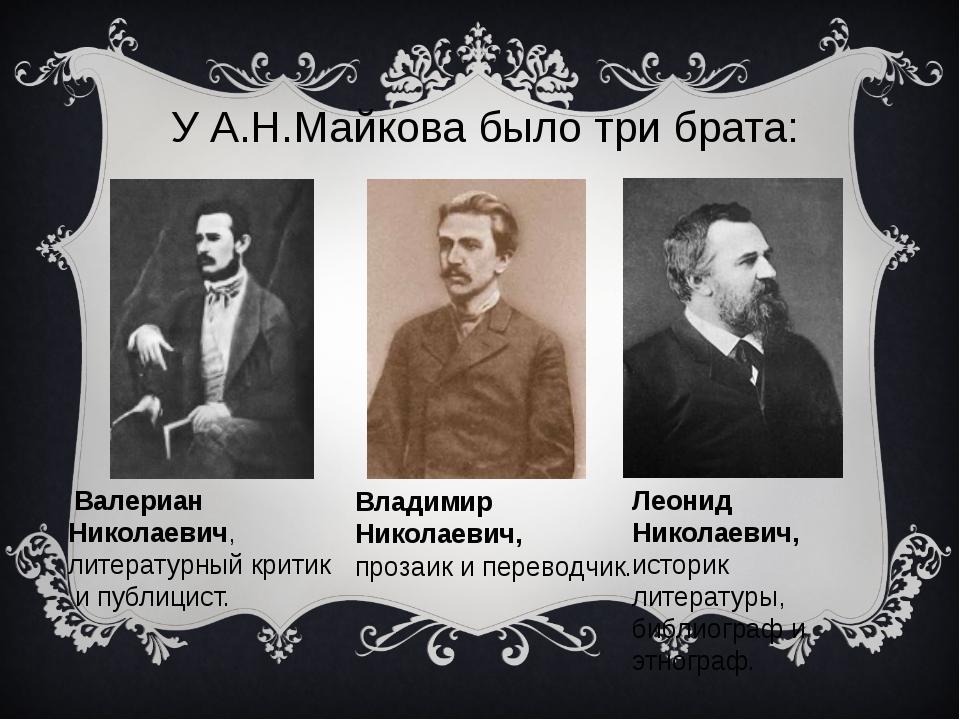 У А.Н.Майкова было три брата: Леонид Николаевич, историк литературы, библиогр...