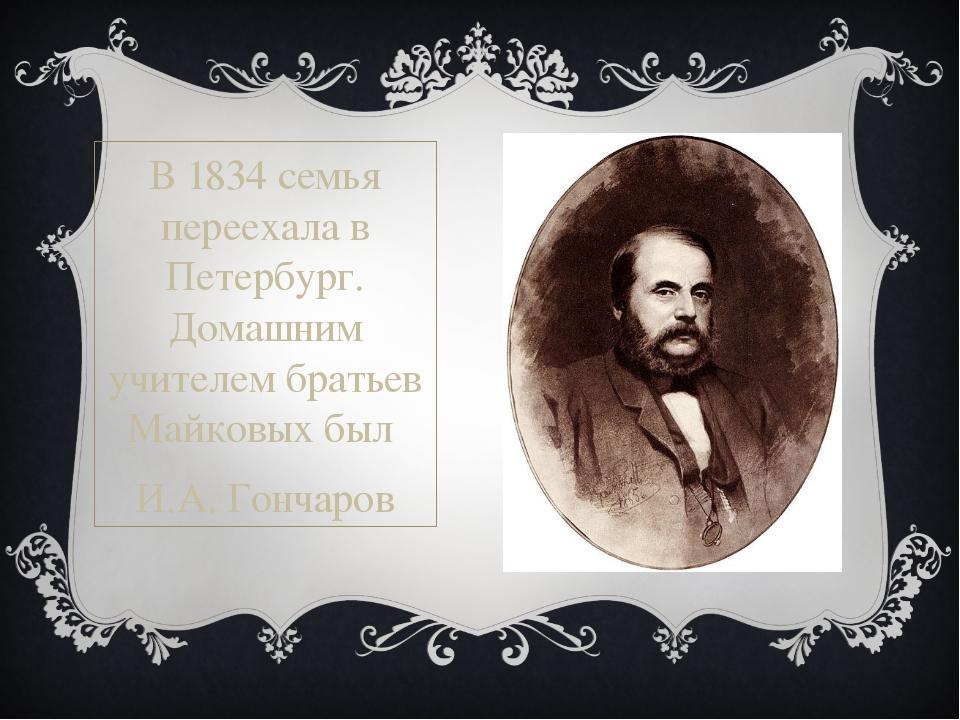 В1834семья переехала в Петербург. Домашним учителем братьев Майковых был И....