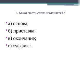 1. Какая часть слова изменяется? а) основа; б) приставка;  в) окончание;  г