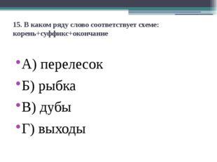 15. В каком ряду слово соответствует схеме: корень+суффикс+окончание А)перел