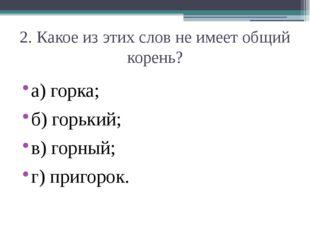 2. Какое из этих слов не имеет общий корень? а) горка;  б) горький;  в) гор