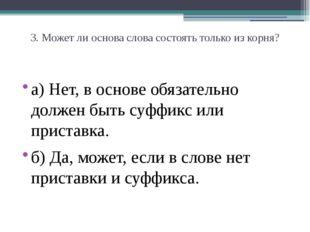 3. Может ли основа слова состоять только из корня? а) Нет, в основе обязатель