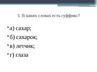5. В каких словах есть суффикс? а) сахар;  б) сахарок;  в) летчик;  г) глаза