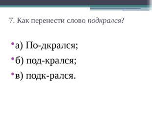 7. Как перенести словоподкрался? а) По-дкрался;  б) под-крался;  в) подк-р