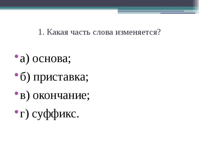 1. Какая часть слова изменяется? а) основа; б) приставка;  в) окончание;  г...
