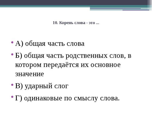 10. Корень слова - это ... А) общая часть слова Б) общая часть родственных сл...