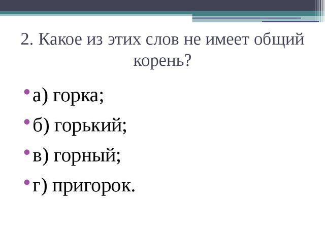 2. Какое из этих слов не имеет общий корень? а) горка;  б) горький;  в) гор...
