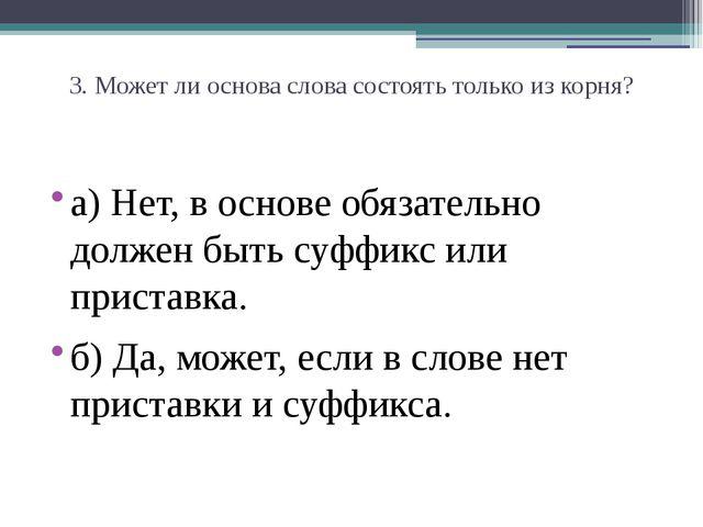 3. Может ли основа слова состоять только из корня? а) Нет, в основе обязатель...