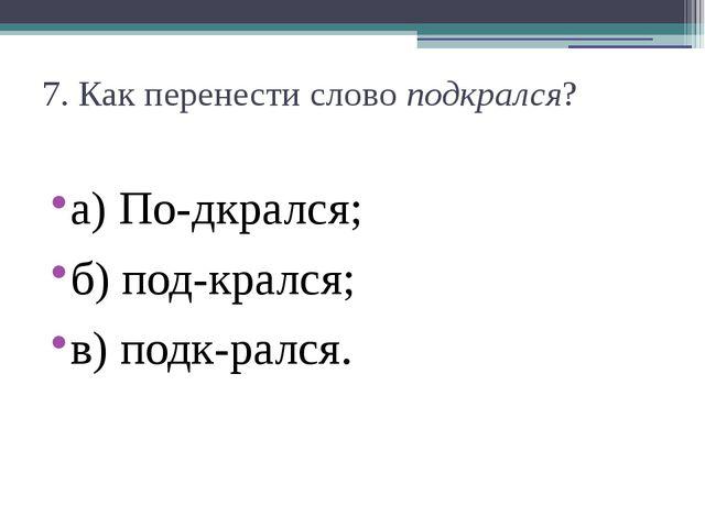 7. Как перенести словоподкрался? а) По-дкрался;  б) под-крался;  в) подк-р...