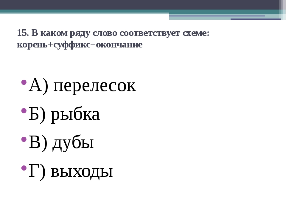 15. В каком ряду слово соответствует схеме: корень+суффикс+окончание А)перел...