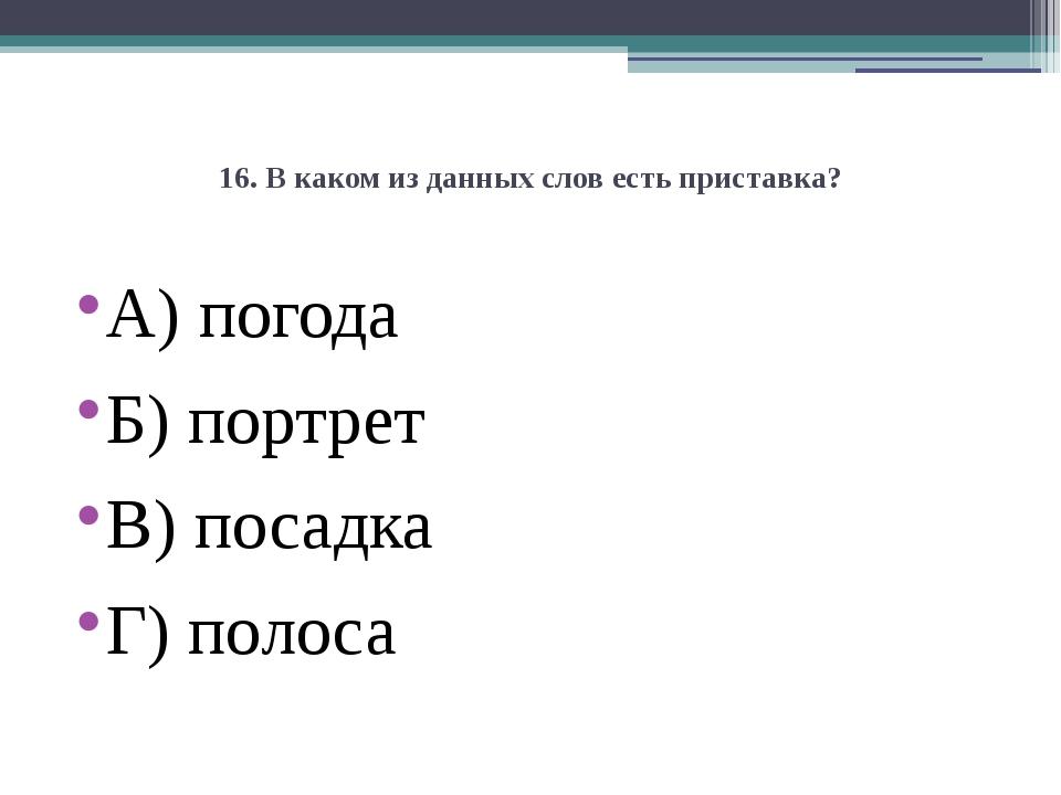 16. В каком из данных слов есть приставка? А) погода Б) портрет В) посадка Г)...