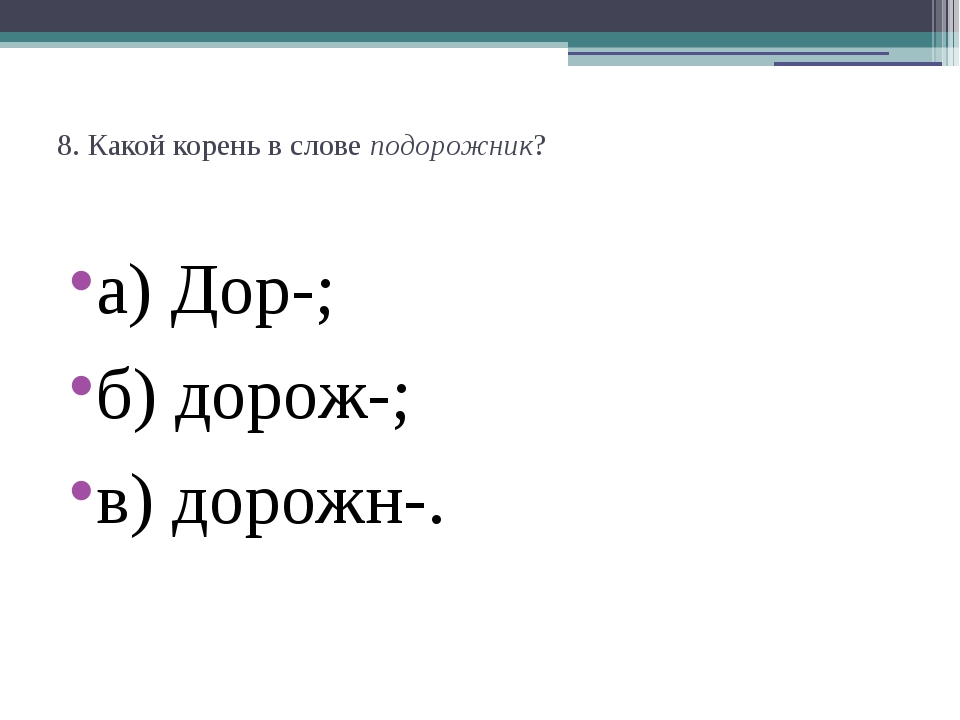 8. Какой корень в словеподорожник? а) Дор-;  б) дорож-;  в) дорожн-.