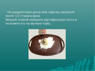 На разделочную доску или тарелку насыпьте около 1/2 стакана муки. Мокрой лож