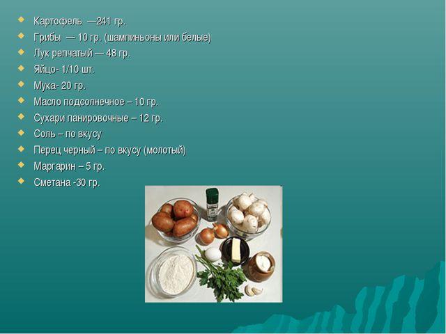 Картофель —241 гр. Грибы — 10 гр. (шампиньоны или белые) Лук репчатый — 48 гр...