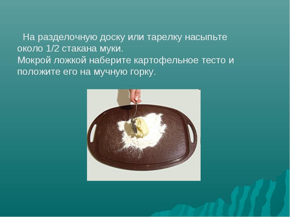 На разделочную доску или тарелку насыпьте около 1/2 стакана муки. Мокрой лож...