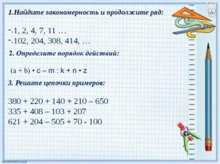 Найдите закономерность и продолжите ряд: 1, 2, 4, 7, 11 … 102, 204, 308, 414,