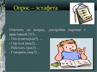 Опрос – эстафета Ответить на вопрос, употребив наречие с приставкой ПО-. - П