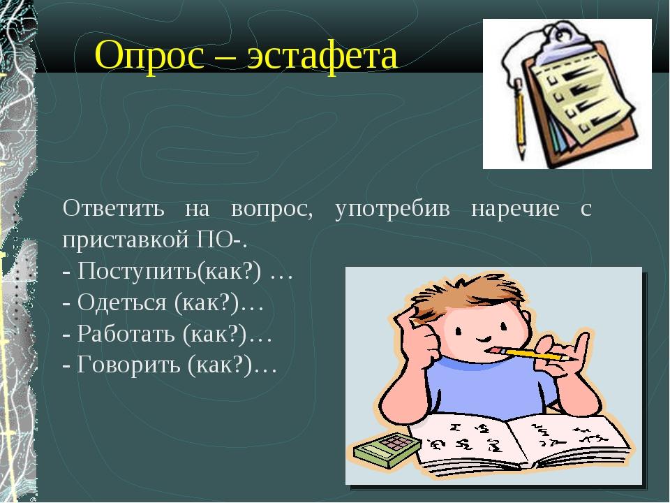 Опрос – эстафета Ответить на вопрос, употребив наречие с приставкой ПО-. - П...
