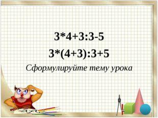 3*4+3:3-5 3*(4+3):3+5 Сформулируйте тему урока