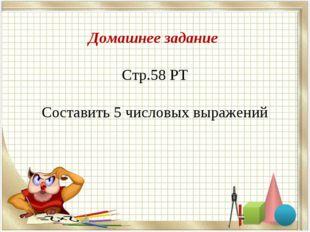 Домашнее задание Стр.58 РТ Составить 5 числовых выражений