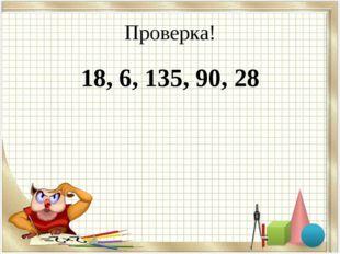 Проверка! 18, 6, 135, 90, 28
