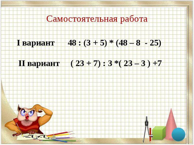 Самостоятельная работа I вариант 48 : (3 + 5) * (48 – 8 - 25) II вариант ( 23...