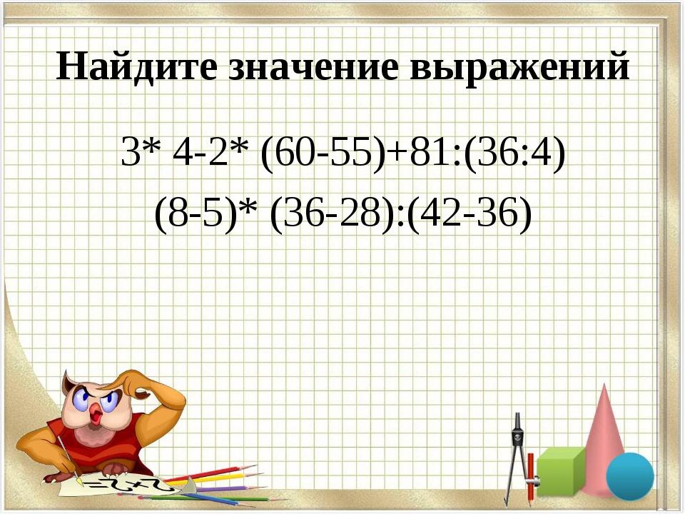 Найдите значение выражений 3* 4-2* (60-55)+81:(36:4) (8-5)* (36-28):(42-36)
