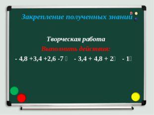 Закрепление полученных знаний Творческая работа Выполнить действия: - 4,8 +3,