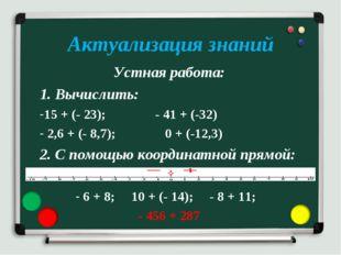 Актуализация знаний Устная работа: 1. Вычислить: 15 + (- 23); - 41 + (-32) 2,
