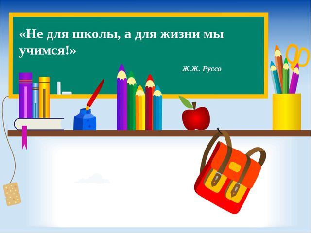 «Не для школы, а для жизни мы учимся!» Ж.Ж. Руссо