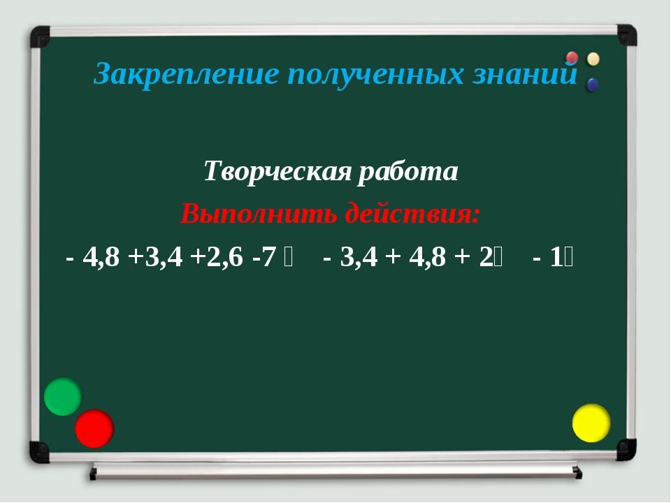 Закрепление полученных знаний Творческая работа Выполнить действия: - 4,8 +3,...