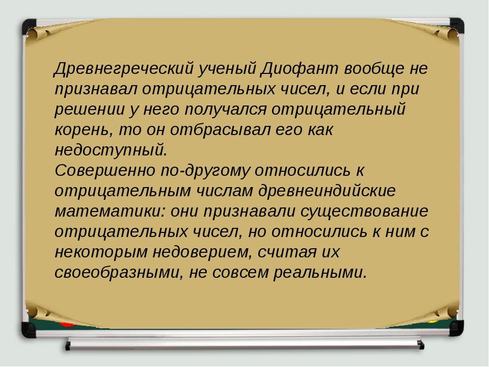 Древнегреческий ученый Диофант вообще не признавал отрицательных чисел, и есл...