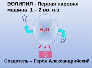 ЭОЛИПИЛ - Первая паровая машина 1 – 2 вв. н.э. H2 O Создатель – Герон Алексан