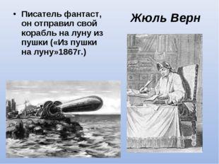 Жюль Верн Писатель фантаст, он отправил свой корабль на луну из пушки («Из пу